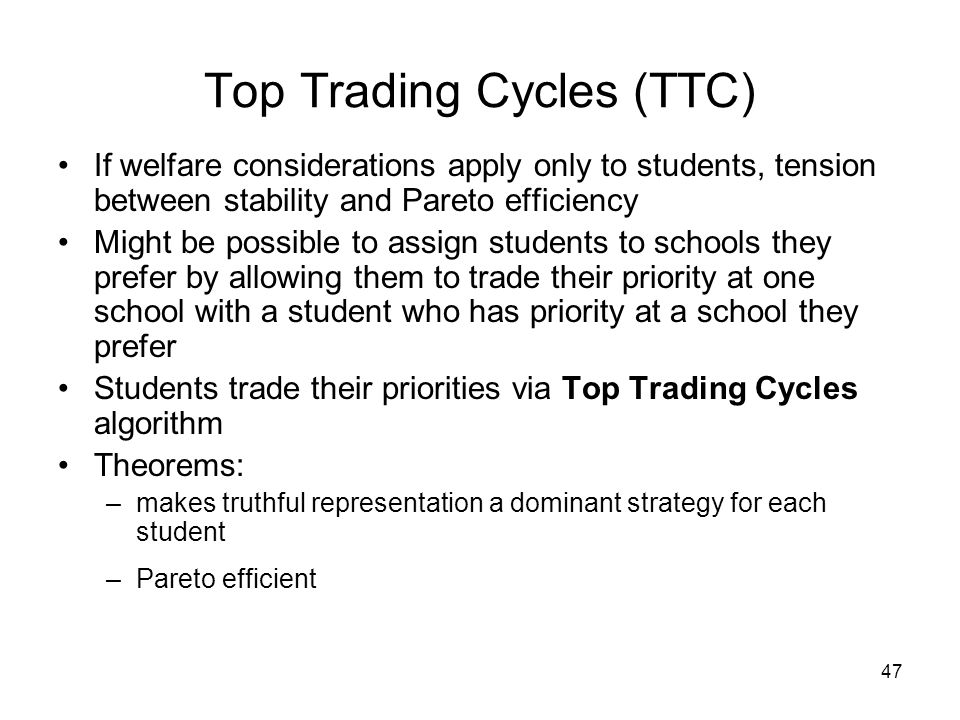47 If welfare considerations apply only to students, tension between stability and Pareto efficiency Might be possible to assign students to schools they prefer by allowing them to trade their priority at one school with a student who has priority at a school they prefer Students trade their priorities via Top Trading Cycles algorithm Theorems: –makes truthful representation a dominant strategy for each student –Pareto efficient Top Trading Cycles (TTC)