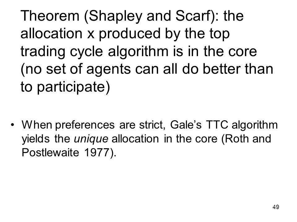 49 Theorem (Shapley and Scarf): the allocation x produced by the top trading cycle algorithm is in the core (no set of agents can all do better than to participate) When preferences are strict, Gale's TTC algorithm yields the unique allocation in the core (Roth and Postlewaite 1977).