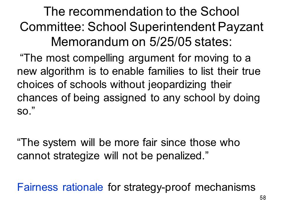 58 The recommendation to the School Committee: School Superintendent Payzant Memorandum on 5/25/05 states: The most compelling argument for moving to a new algorithm is to enable families to list their true choices of schools without jeopardizing their chances of being assigned to any school by doing so. The system will be more fair since those who cannot strategize will not be penalized. Fairness rationale for strategy-proof mechanisms
