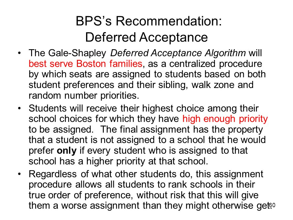 60 BPS's Recommendation: Deferred Acceptance The Gale-Shapley Deferred Acceptance Algorithm will best serve Boston families, as a centralized procedure by which seats are assigned to students based on both student preferences and their sibling, walk zone and random number priorities.
