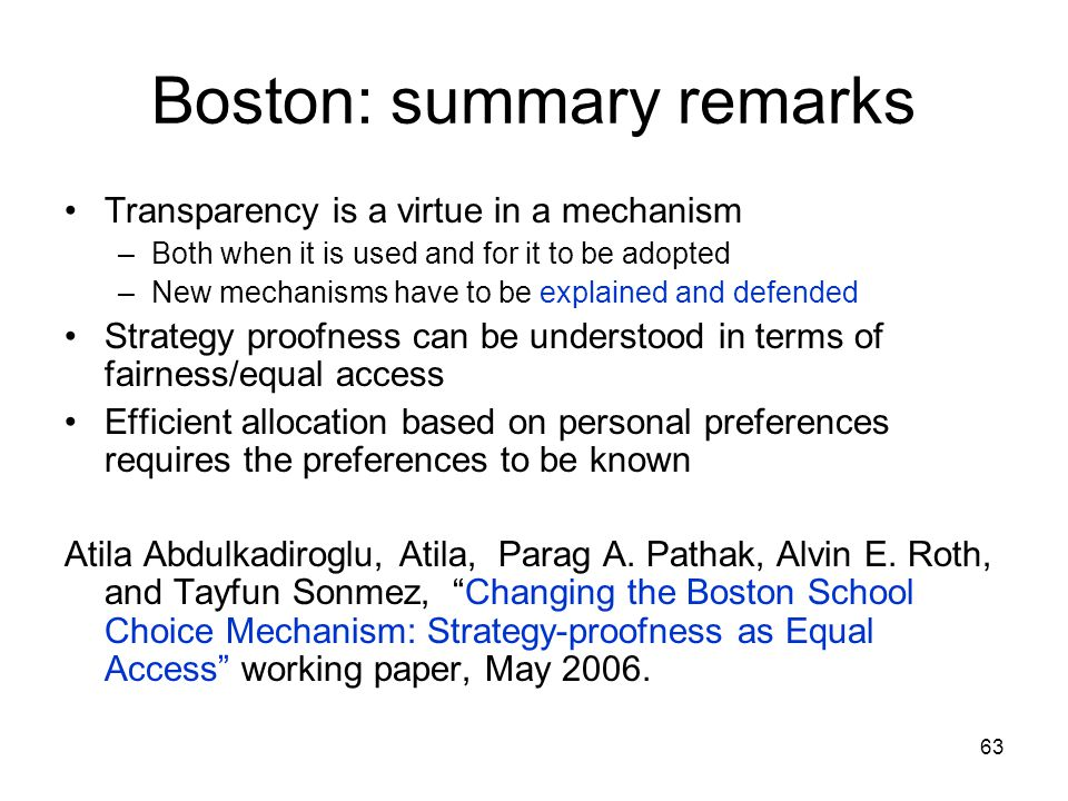 63 Boston: summary remarks Transparency is a virtue in a mechanism –Both when it is used and for it to be adopted –New mechanisms have to be explained and defended Strategy proofness can be understood in terms of fairness/equal access Efficient allocation based on personal preferences requires the preferences to be known Atila Abdulkadiroglu, Atila, Parag A.