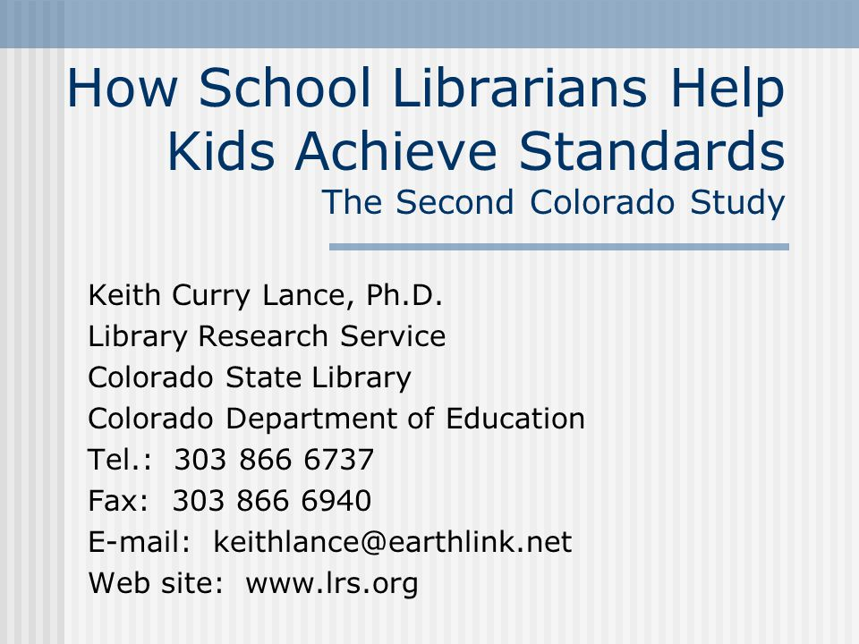 How School Librarians Help Kids Achieve Standards The Second Colorado Study Keith Curry Lance, Ph.D. Library Research Service Colorado State Library C