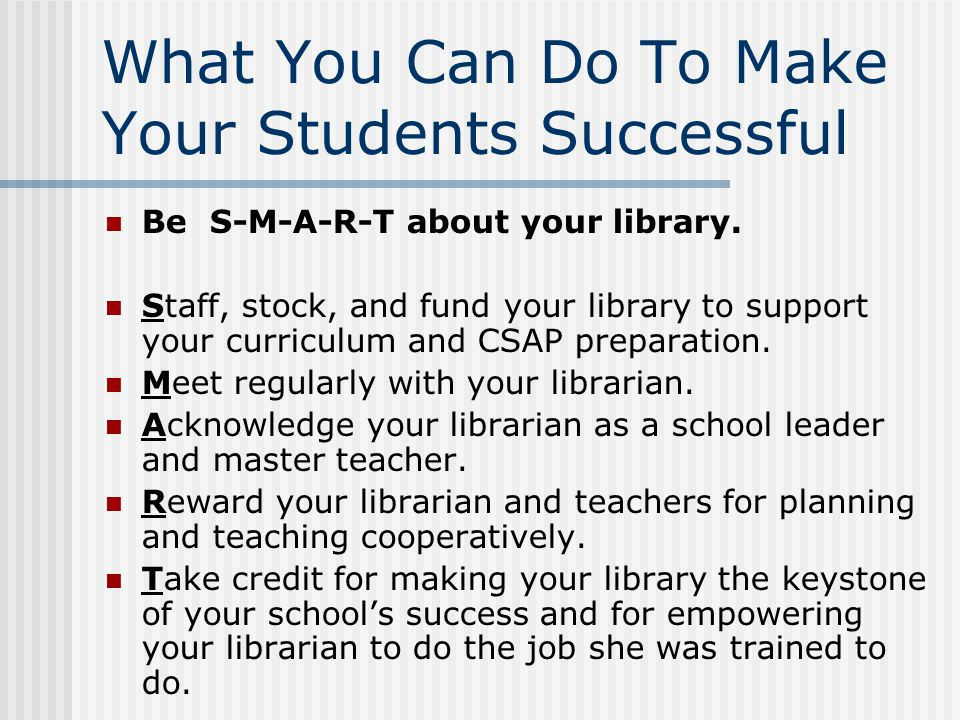 What You Can Do To Make Your Students Successful Be S-M-A-R-T about your library. Staff, stock, and fund your library to support your curriculum and C