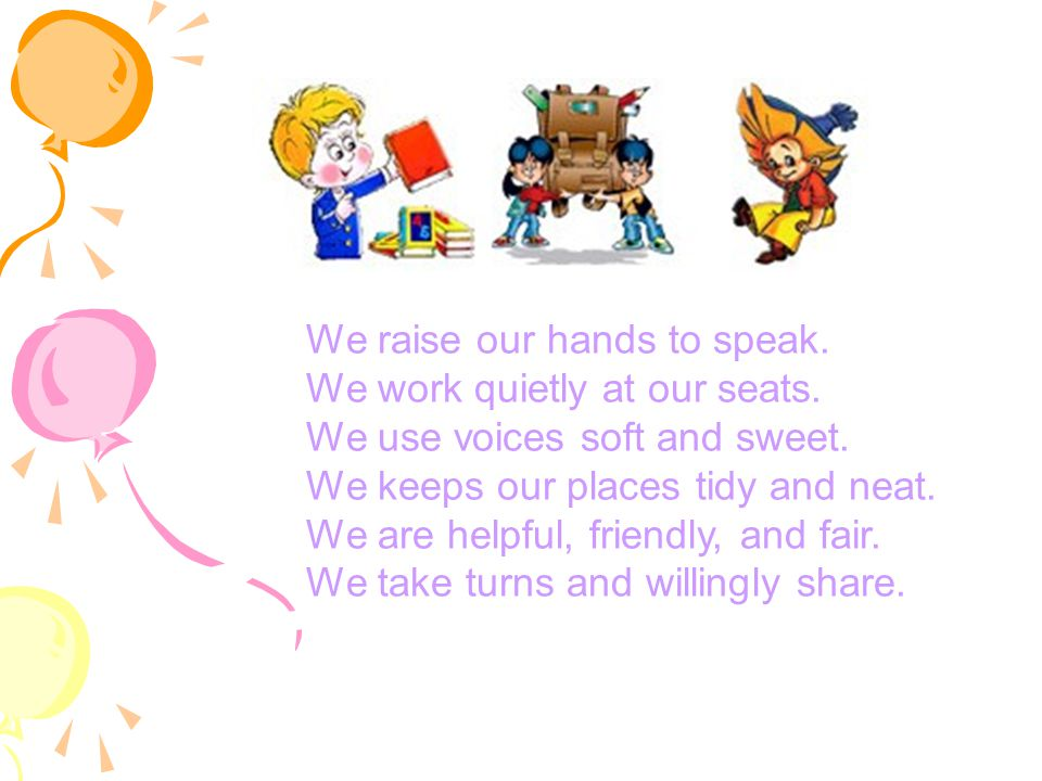We raise our hands to speak. We work quietly at our seats. We use voices soft and sweet. We keeps our places tidy and neat. We are helpful, friendly,