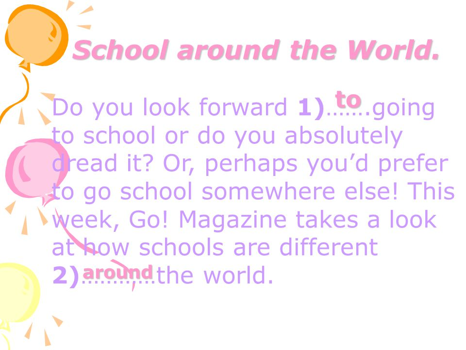School around the World. Do you look forward 1)…….going to school or do you absolutely dread it? Or, perhaps you'd prefer to go school somewhere else!