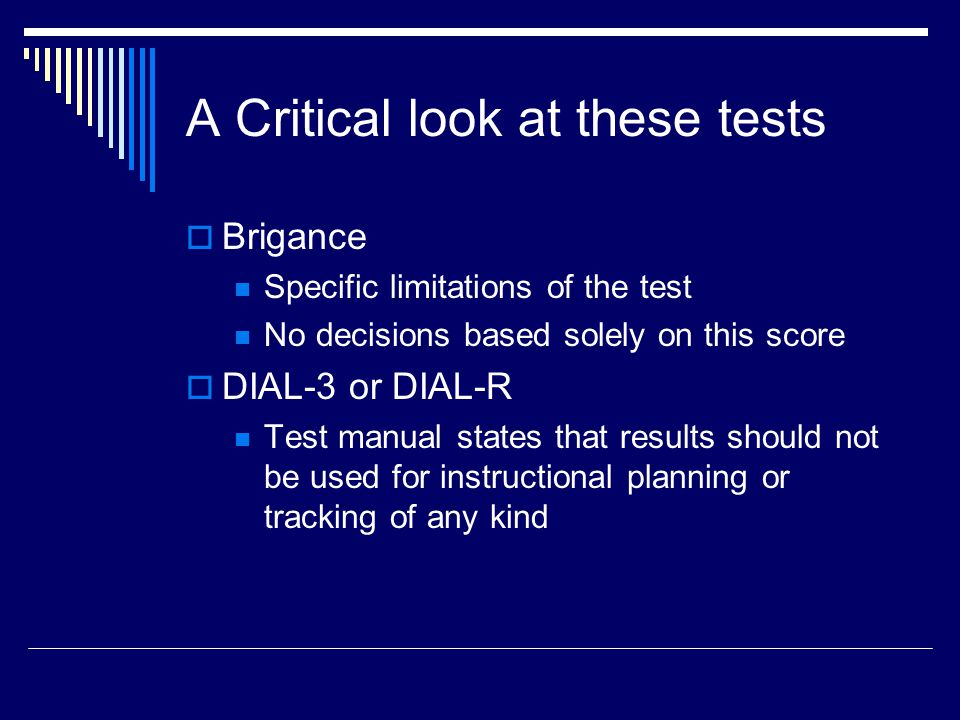 A Critical look at these tests  Brigance Specific limitations of the test No decisions based solely on this score  DIAL-3 or DIAL-R Test manual states that results should not be used for instructional planning or tracking of any kind