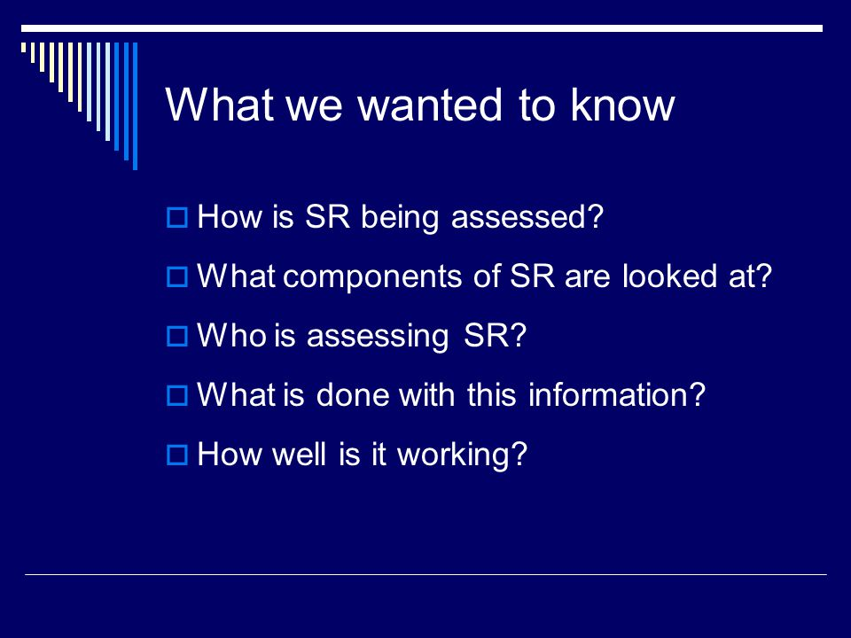 What we wanted to know  How is SR being assessed.