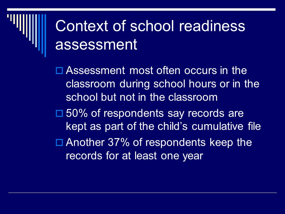 Context of school readiness assessment  Assessment most often occurs in the classroom during school hours or in the school but not in the classroom  50% of respondents say records are kept as part of the child's cumulative file  Another 37% of respondents keep the records for at least one year