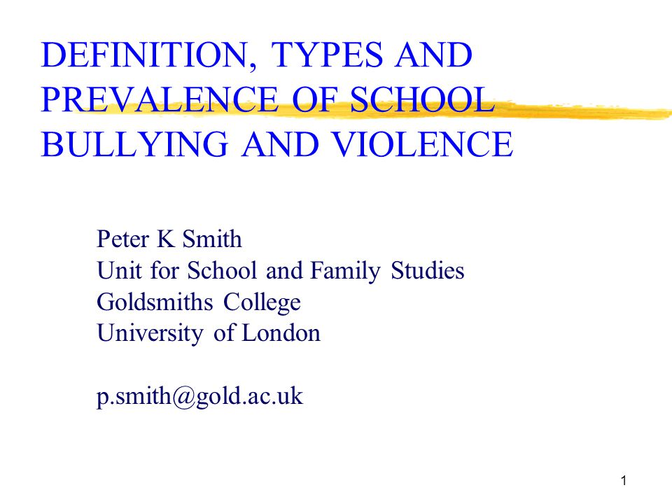1 DEFINITION, TYPES AND PREVALENCE OF SCHOOL BULLYING AND VIOLENCE Peter K Smith Unit for School and Family Studies Goldsmiths College University of London p.smith@gold.ac.uk