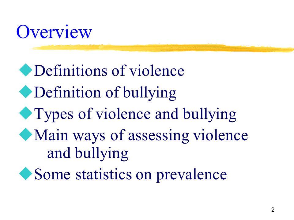 2 Overview uDefinitions of violence uDefinition of bullying uTypes of violence and bullying uMain ways of assessing violence and bullying uSome statistics on prevalence