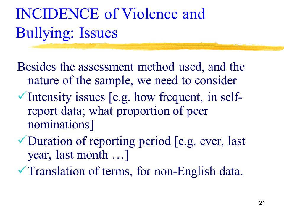 21 INCIDENCE of Violence and Bullying: Issues Besides the assessment method used, and the nature of the sample, we need to consider Intensity issues [e.g.