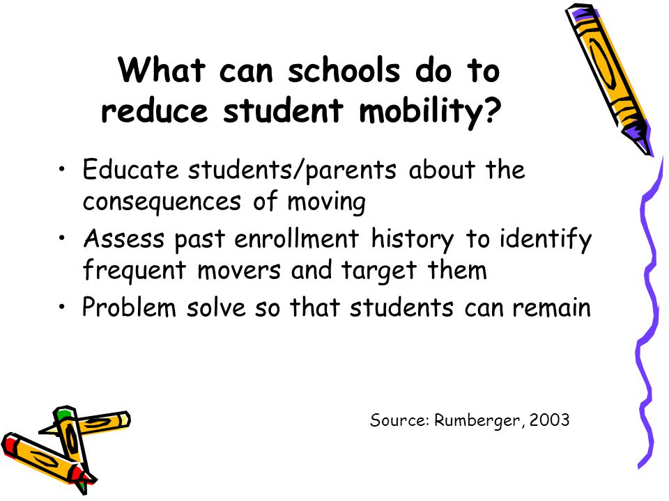 What can schools do to reduce student mobility? Educate students/parents about the consequences of moving Assess past enrollment history to identify f