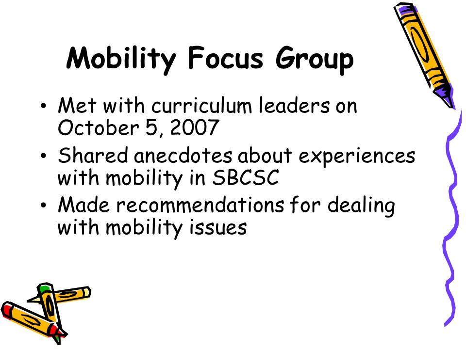 Mobility Focus Group Met with curriculum leaders on October 5, 2007 Shared anecdotes about experiences with mobility in SBCSC Made recommendations for