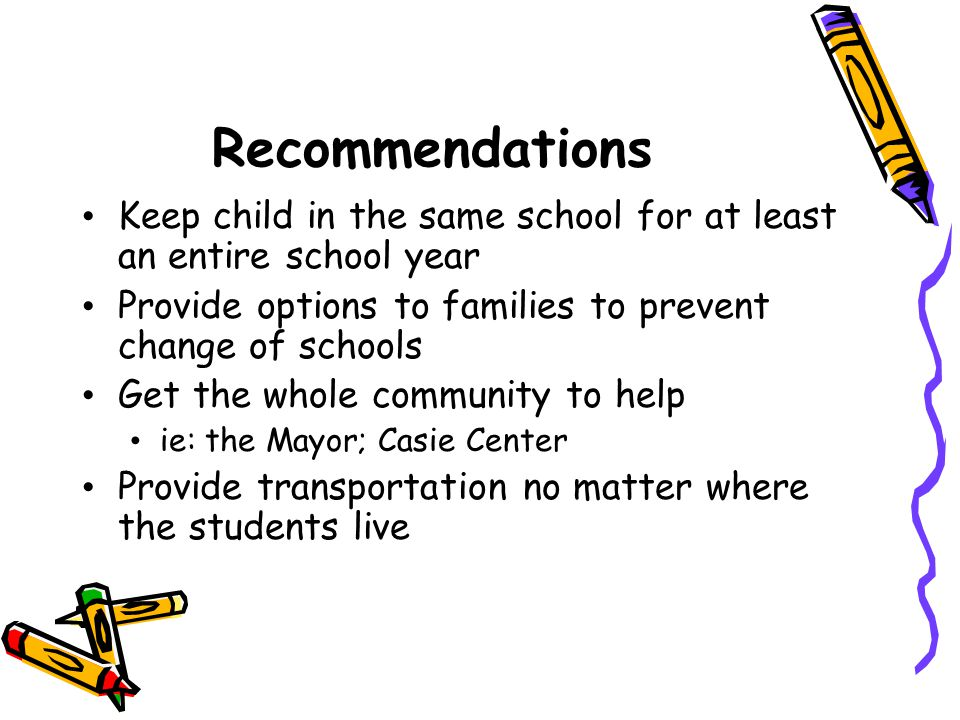 Recommendations Keep child in the same school for at least an entire school year Provide options to families to prevent change of schools Get the whol