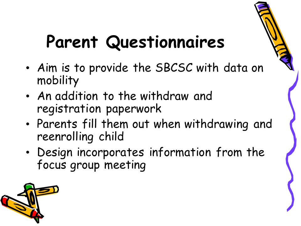 Parent Questionnaires Aim is to provide the SBCSC with data on mobility An addition to the withdraw and registration paperwork Parents fill them out w