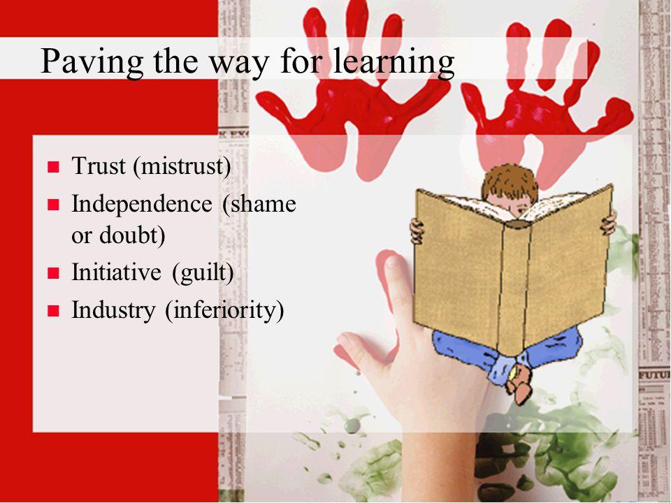 Paving the way for learning n n Trust (mistrust) n n Independence (shame or doubt) n n Initiative (guilt) n n Industry (inferiority)