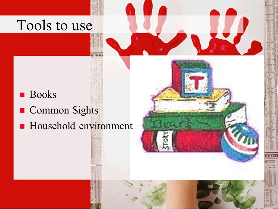 Tools to use n n Books n n Common Sights n n Household environment