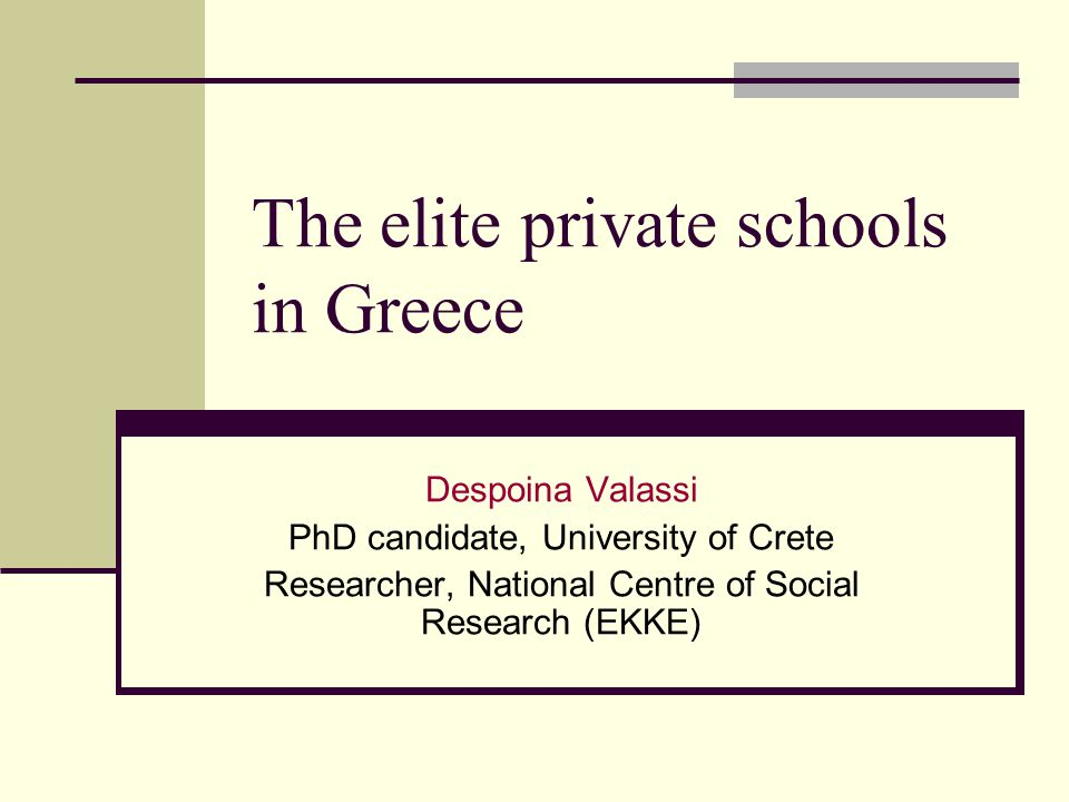 The elite private schools in Greece Despoina Valassi PhD candidate, University of Crete Researcher, National Centre of Social Research (EKKE)