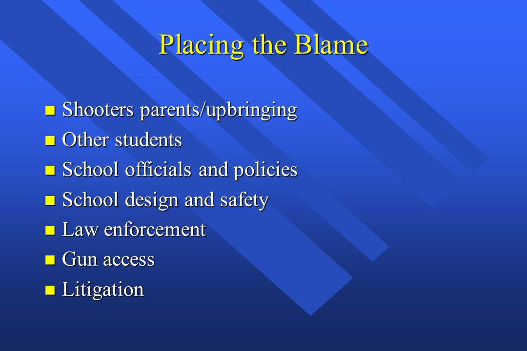 Placing the Blame n Shooters parents/upbringing n Other students n School officials and policies n School design and safety n Law enforcement n Gun ac