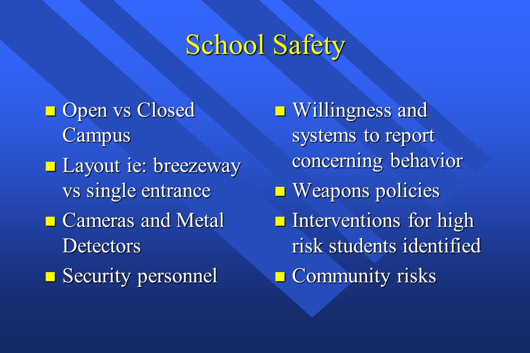 School Safety n Open vs Closed Campus n Layout ie: breezeway vs single entrance n Cameras and Metal Detectors n Security personnel n Willingness and s
