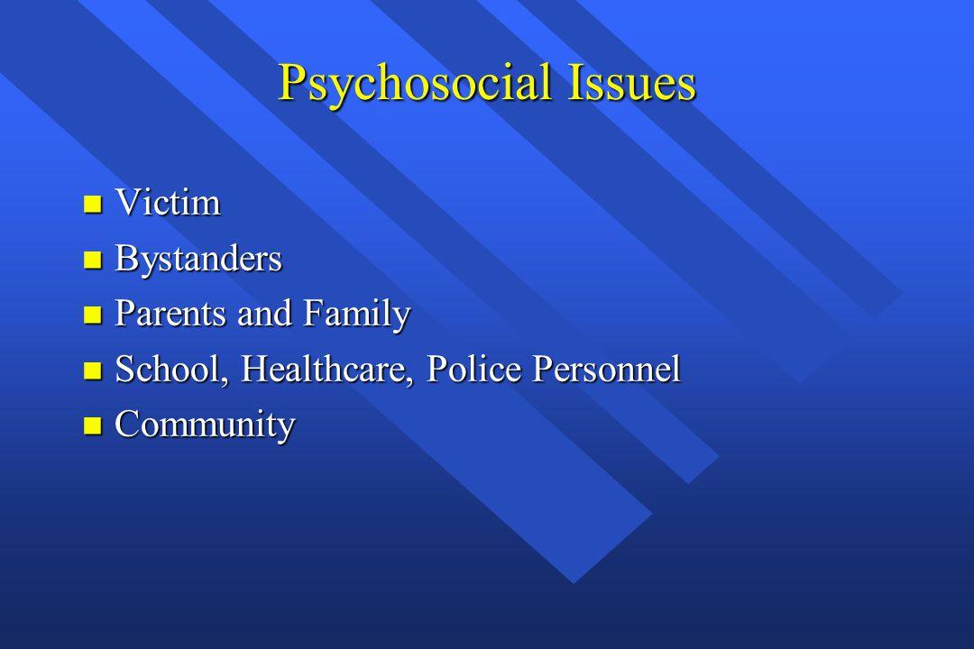 Psychosocial Issues n Victim n Bystanders n Parents and Family n School, Healthcare, Police Personnel n Community