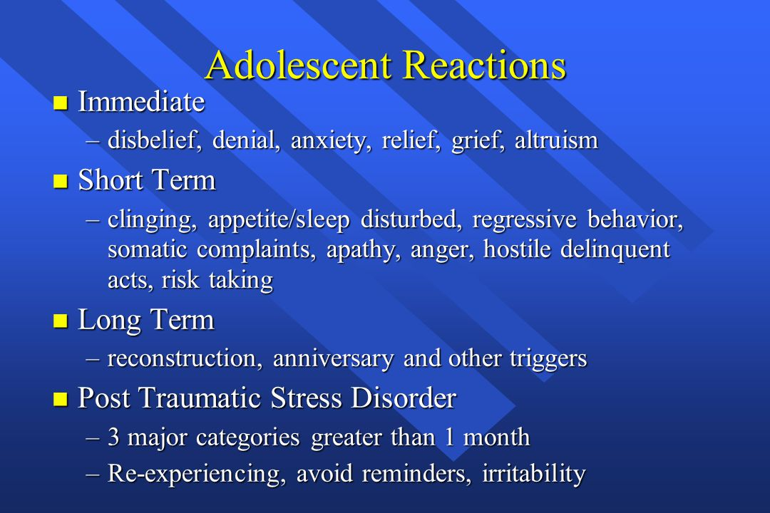 Adolescent Reactions n Immediate –disbelief, denial, anxiety, relief, grief, altruism n Short Term –clinging, appetite/sleep disturbed, regressive beh