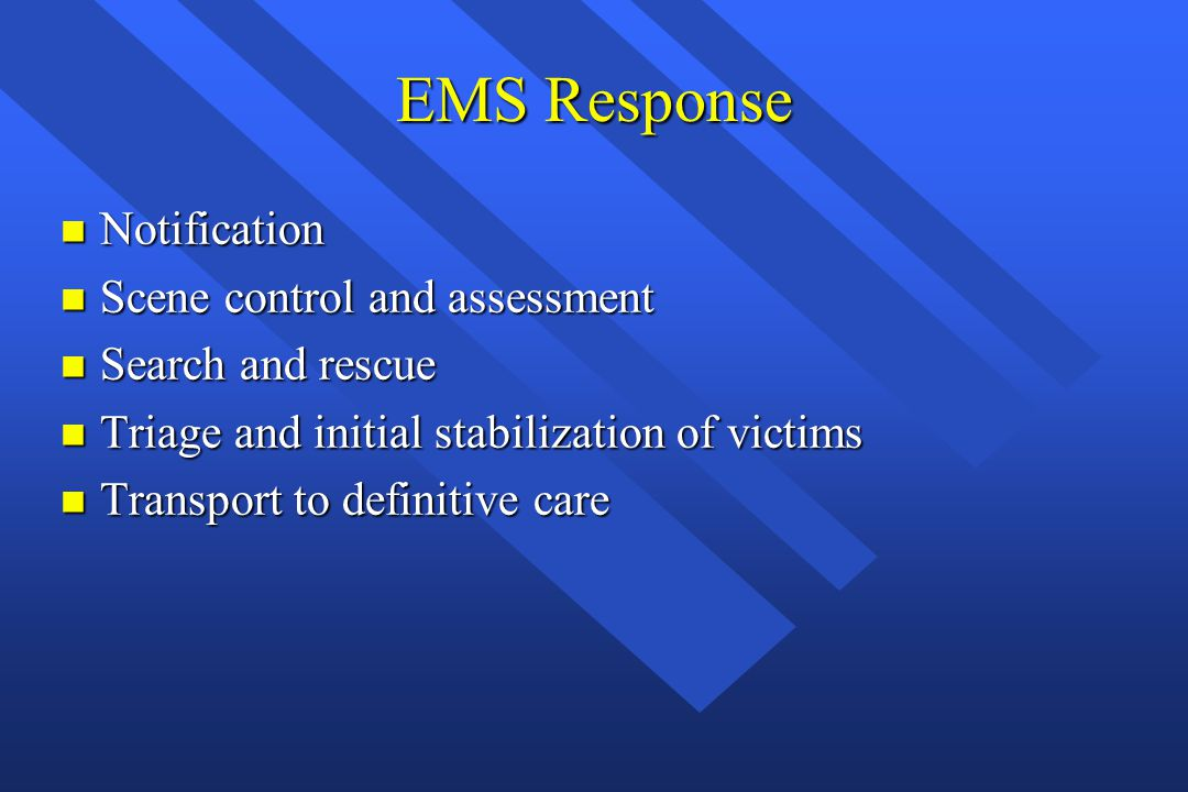 EMS Response n Notification n Scene control and assessment n Search and rescue n Triage and initial stabilization of victims n Transport to definitive