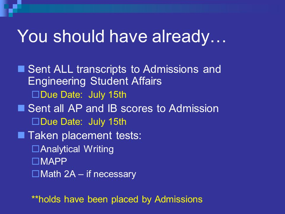 You should have already… Sent ALL transcripts to Admissions and Engineering Student Affairs  Due Date: July 15th Sent all AP and IB scores to Admission  Due Date: July 15th Taken placement tests:  Analytical Writing  MAPP  Math 2A – if necessary **holds have been placed by Admissions