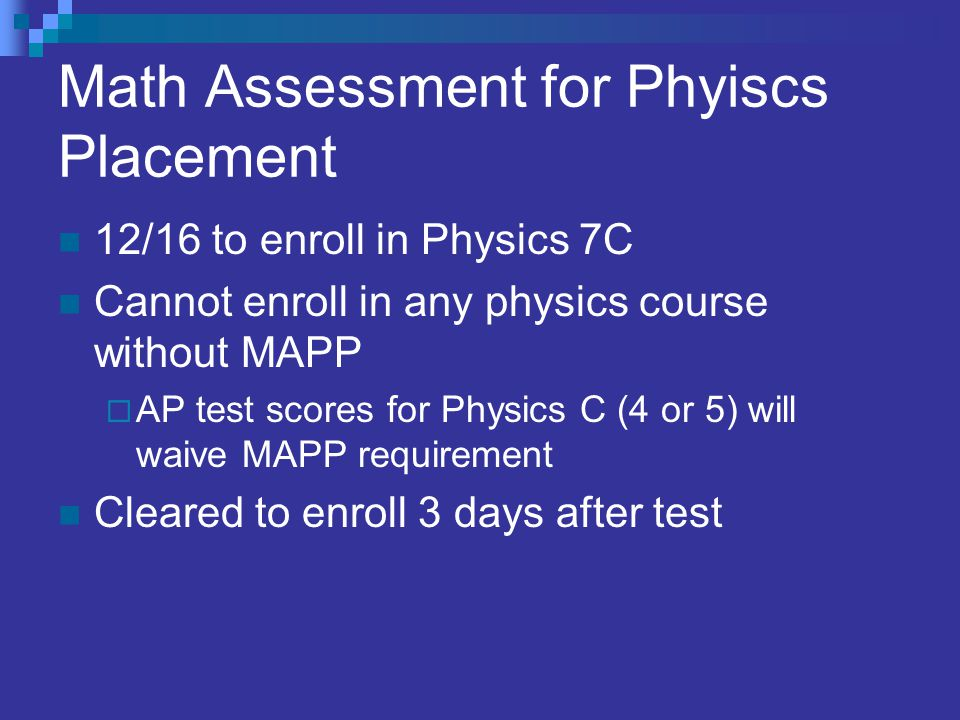 Math Assessment for Phyiscs Placement 12/16 to enroll in Physics 7C Cannot enroll in any physics course without MAPP  AP test scores for Physics C (4 or 5) will waive MAPP requirement Cleared to enroll 3 days after test