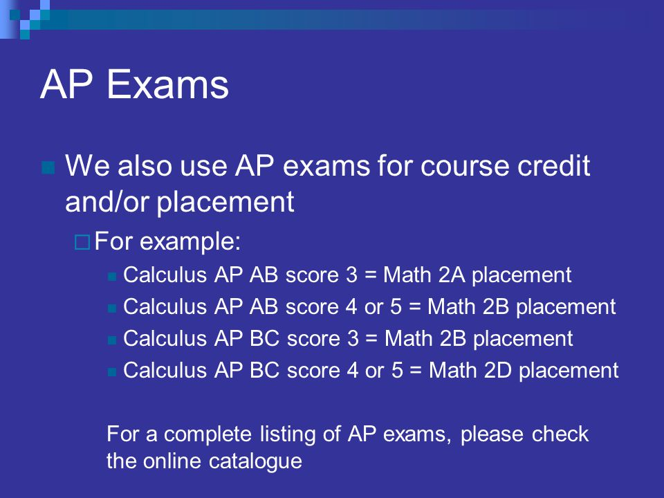 AP Exams We also use AP exams for course credit and/or placement  For example: Calculus AP AB score 3 = Math 2A placement Calculus AP AB score 4 or 5 = Math 2B placement Calculus AP BC score 3 = Math 2B placement Calculus AP BC score 4 or 5 = Math 2D placement For a complete listing of AP exams, please check the online catalogue
