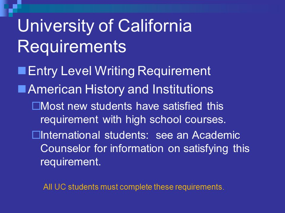 University of California Requirements Entry Level Writing Requirement American History and Institutions  Most new students have satisfied this requirement with high school courses.