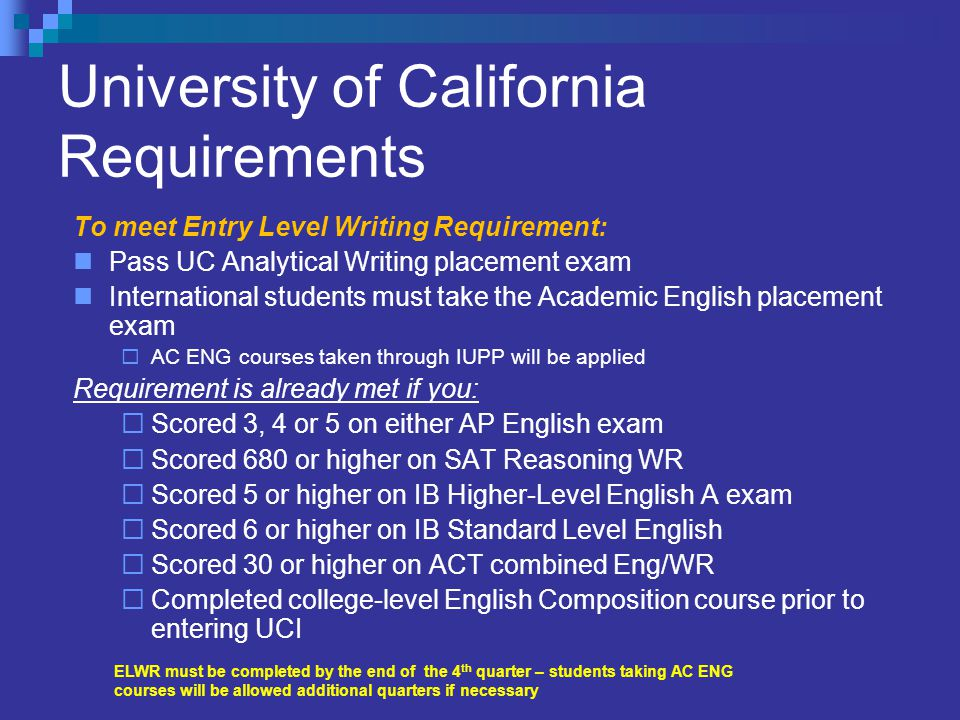 University of California Requirements To meet Entry Level Writing Requirement: Pass UC Analytical Writing placement exam International students must take the Academic English placement exam  AC ENG courses taken through IUPP will be applied Requirement is already met if you:  Scored 3, 4 or 5 on either AP English exam  Scored 680 or higher on SAT Reasoning WR  Scored 5 or higher on IB Higher-Level English A exam  Scored 6 or higher on IB Standard Level English  Scored 30 or higher on ACT combined Eng/WR  Completed college-level English Composition course prior to entering UCI ELWR must be completed by the end of the 4 th quarter – students taking AC ENG courses will be allowed additional quarters if necessary
