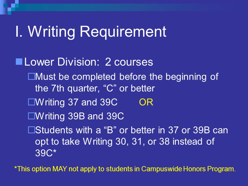 """I. Writing Requirement Lower Division: 2 courses  Must be completed before the beginning of the 7th quarter, """"C"""" or better  Writing 37 and 39C OR """