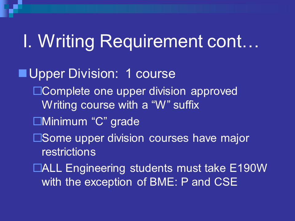 """I. Writing Requirement cont… Upper Division: 1 course  Complete one upper division approved Writing course with a """"W"""" suffix  Minimum """"C"""" grade  So"""