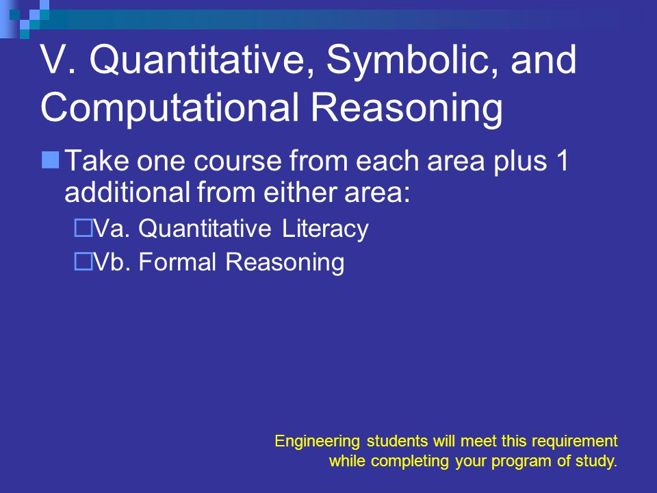 V. Quantitative, Symbolic, and Computational Reasoning Take one course from each area plus 1 additional from either area:  Va. Quantitative Literacy