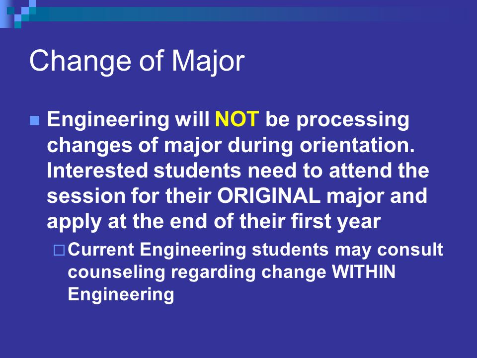 Change of Major Engineering will NOT be processing changes of major during orientation.
