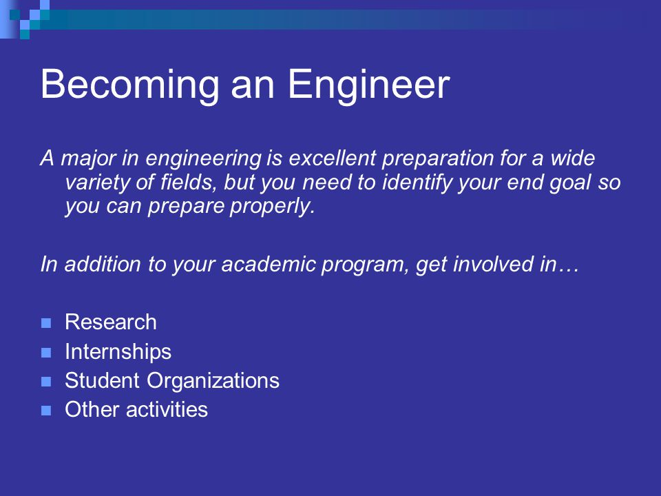 Becoming an Engineer A major in engineering is excellent preparation for a wide variety of fields, but you need to identify your end goal so you can prepare properly.