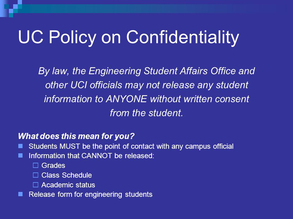 UC Policy on Confidentiality By law, the Engineering Student Affairs Office and other UCI officials may not release any student information to ANYONE without written consent from the student.