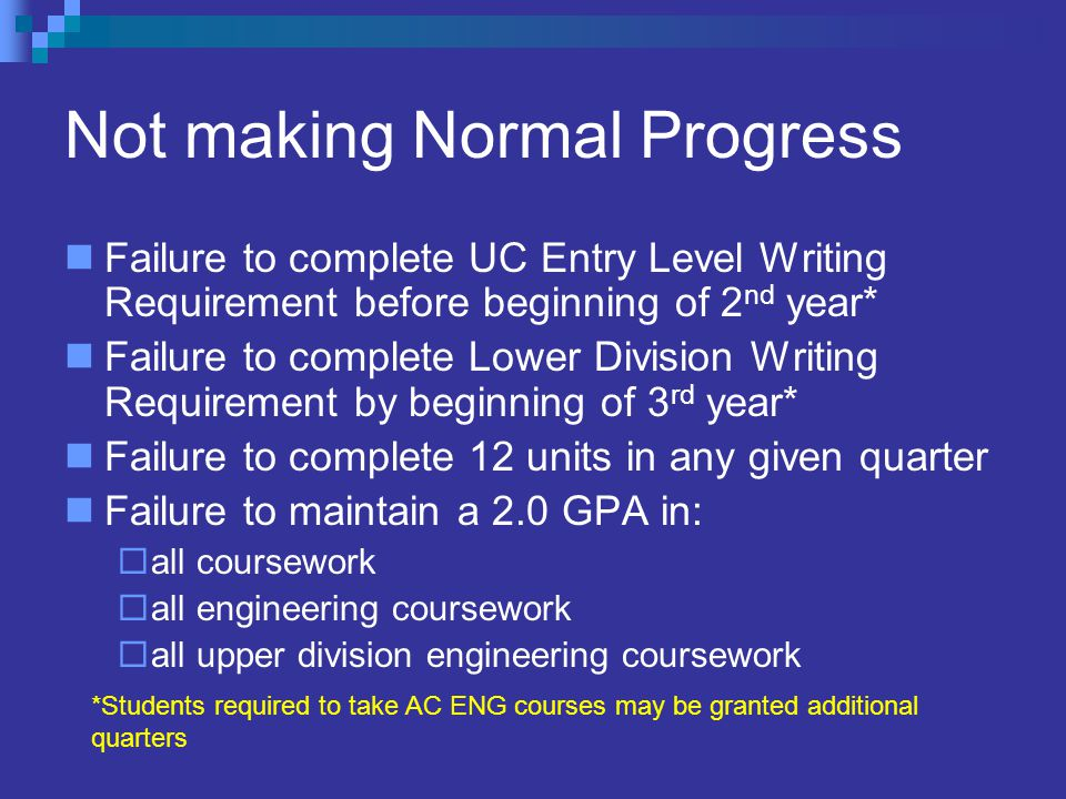 Not making Normal Progress Failure to complete UC Entry Level Writing Requirement before beginning of 2 nd year* Failure to complete Lower Division Writing Requirement by beginning of 3 rd year* Failure to complete 12 units in any given quarter Failure to maintain a 2.0 GPA in:  all coursework  all engineering coursework  all upper division engineering coursework *Students required to take AC ENG courses may be granted additional quarters