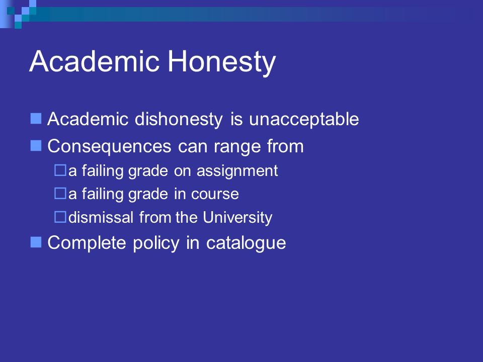 Academic Honesty Academic dishonesty is unacceptable Consequences can range from  a failing grade on assignment  a failing grade in course  dismissal from the University Complete policy in catalogue