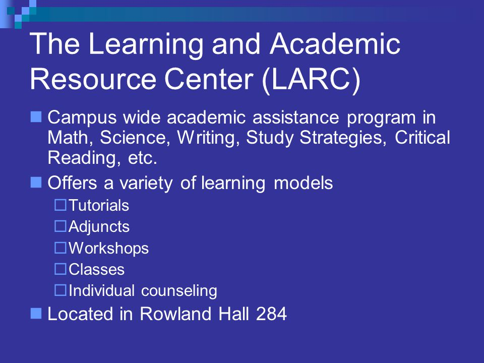 The Learning and Academic Resource Center (LARC) Campus wide academic assistance program in Math, Science, Writing, Study Strategies, Critical Reading, etc.