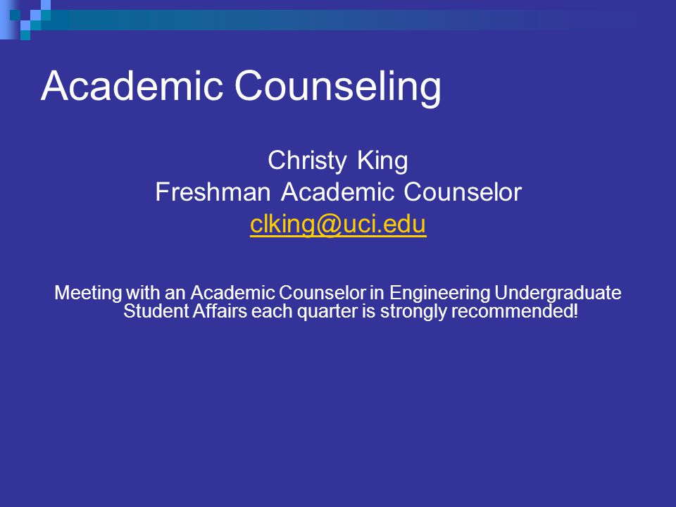 Academic Counseling Christy King Freshman Academic Counselor clking@uci.edu Meeting with an Academic Counselor in Engineering Undergraduate Student Affairs each quarter is strongly recommended!