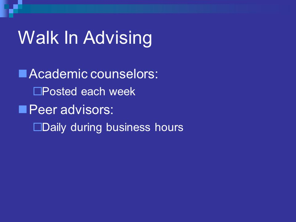Walk In Advising Academic counselors:  Posted each week Peer advisors:  Daily during business hours