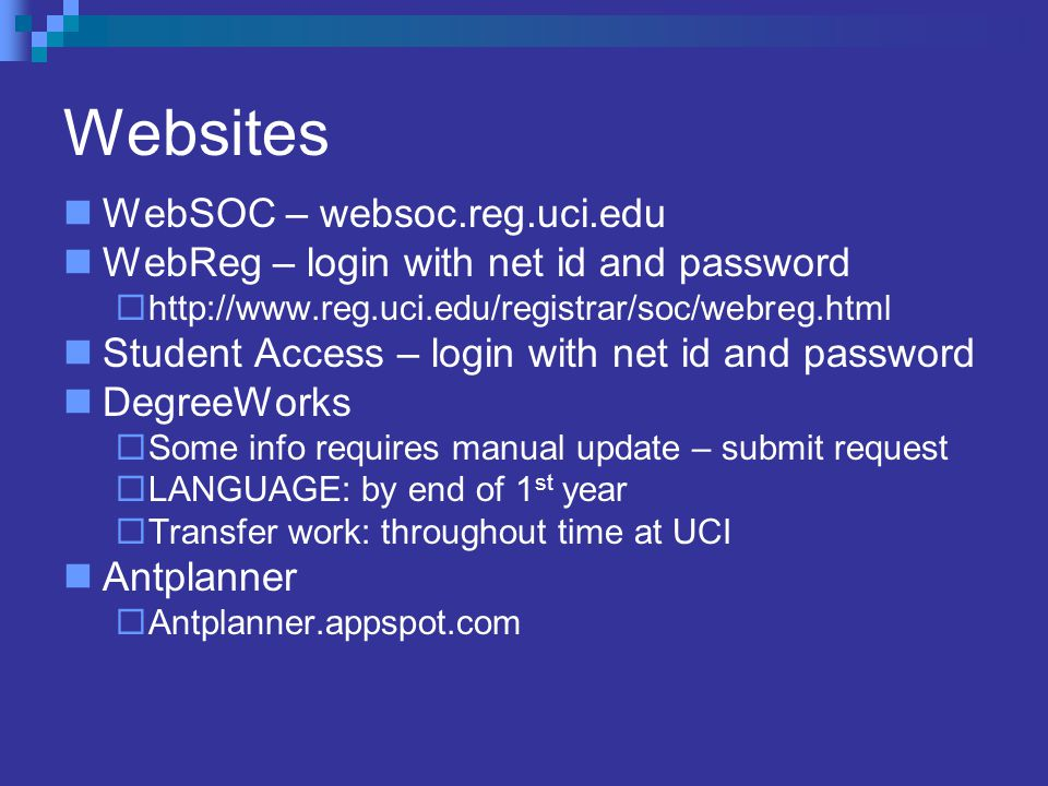 Websites WebSOC – websoc.reg.uci.edu WebReg – login with net id and password  http://www.reg.uci.edu/registrar/soc/webreg.html Student Access – login with net id and password DegreeWorks  Some info requires manual update – submit request  LANGUAGE: by end of 1 st year  Transfer work: throughout time at UCI Antplanner  Antplanner.appspot.com