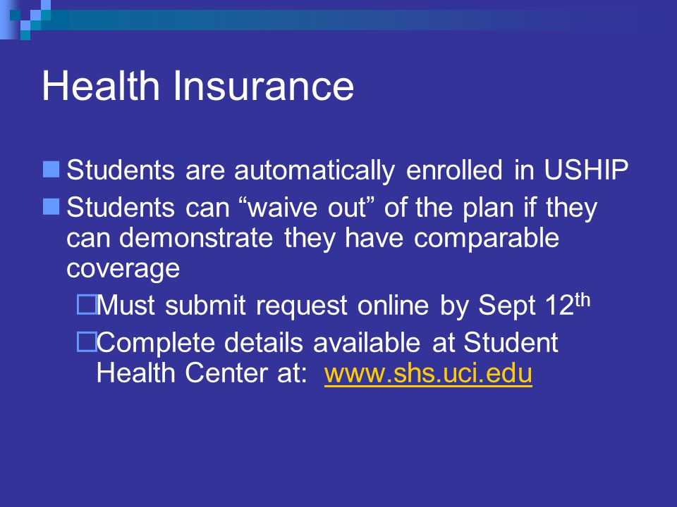 Health Insurance Students are automatically enrolled in USHIP Students can waive out of the plan if they can demonstrate they have comparable coverage  Must submit request online by Sept 12 th  Complete details available at Student Health Center at: www.shs.uci.eduwww.shs.uci.edu