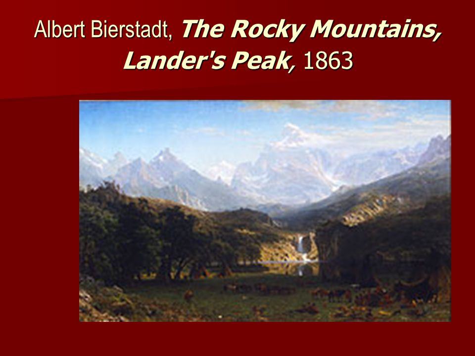Albert Bierstadt (1830-1902) One of first major artists to explore the West One of first major artists to explore the West The Rocky Mountains, Lander's Peak ( 1863) The Rocky Mountains, Lander's Peak ( 1863) A Storm in the Rocky Mountains (1866) A Storm in the Rocky Mountains (1866) Yosemite Valley ( 1875) Yosemite Valley ( 1875)