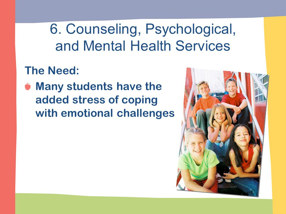 6. Counseling, Psychological, and Mental Health Services The Need: Many students have the added stress of coping with emotional challenges