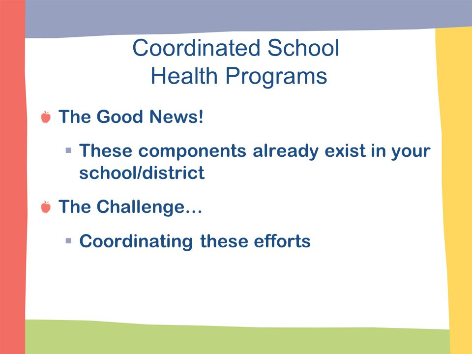 Coordinated School Health Programs The Good News!  These components already exist in your school/district The Challenge…  Coordinating these efforts