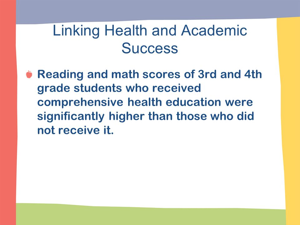 Linking Health and Academic Success Reading and math scores of 3rd and 4th grade students who received comprehensive health education were significant