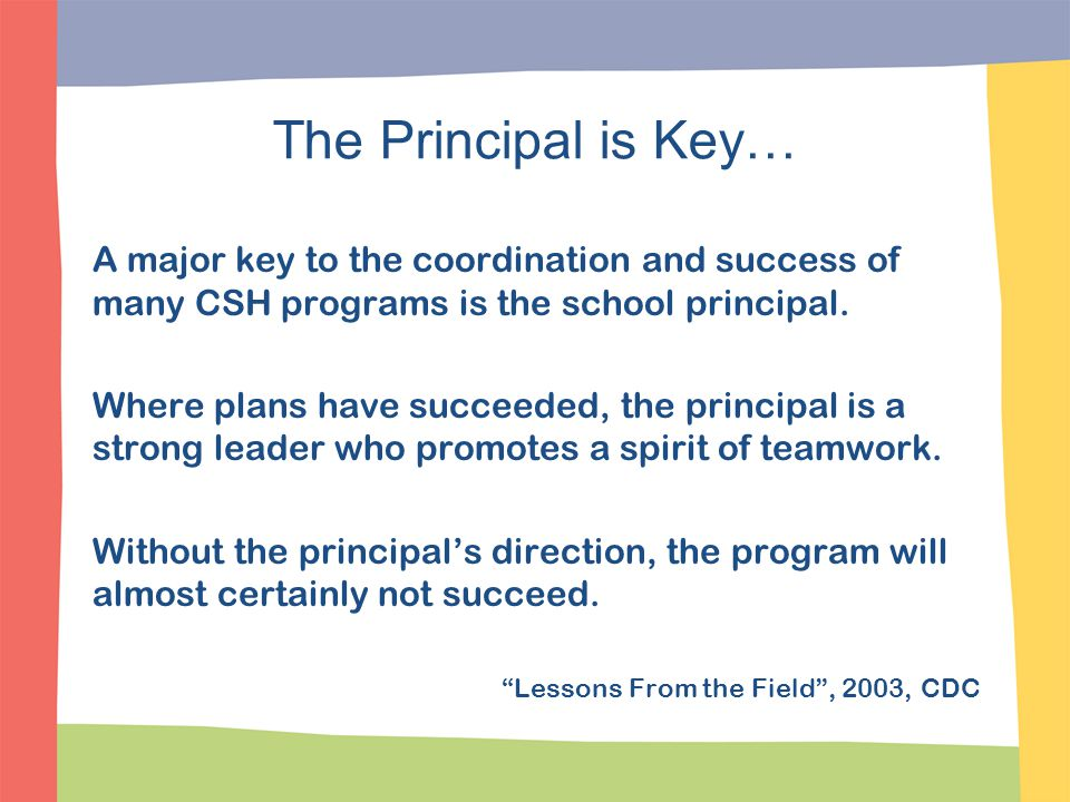 The Principal is Key… A major key to the coordination and success of many CSH programs is the school principal. Where plans have succeeded, the princi